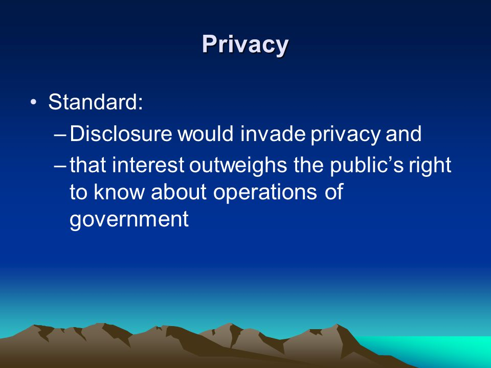 Privacy Standard: –Disclosure would invade privacy and –that interest outweighs the public's right to know about operations of government