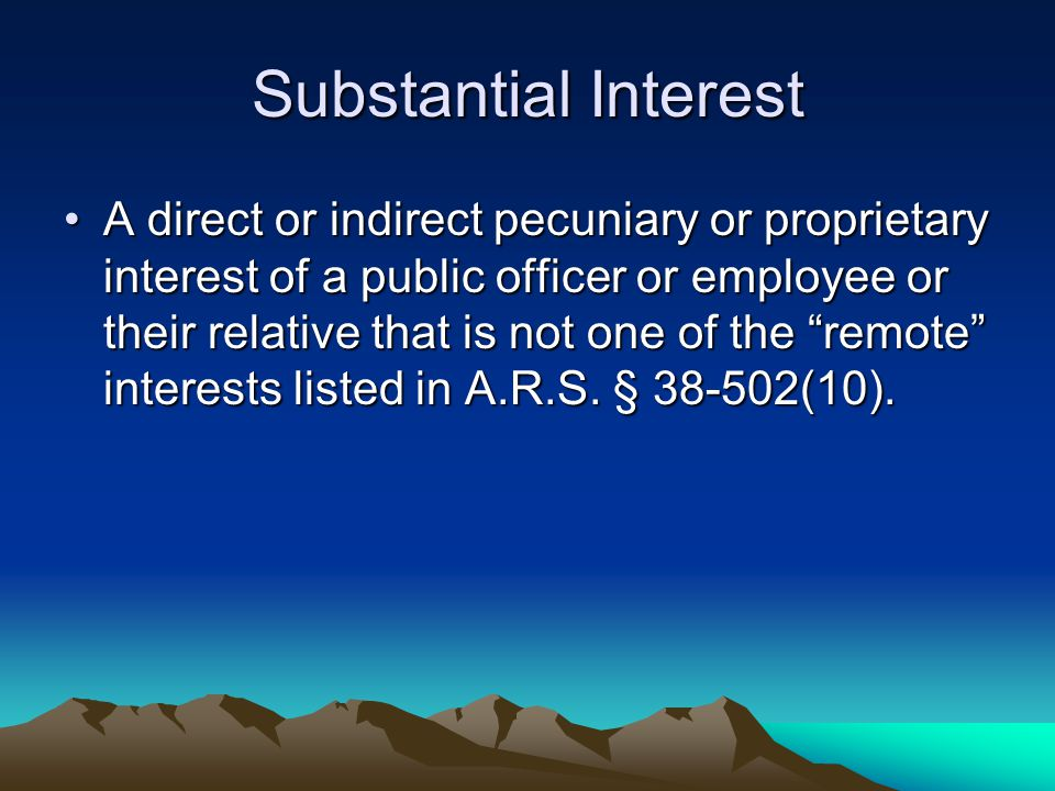 Substantial Interest A direct or indirect pecuniary or proprietary interest of a public officer or employee or their relative that is not one of the ""
