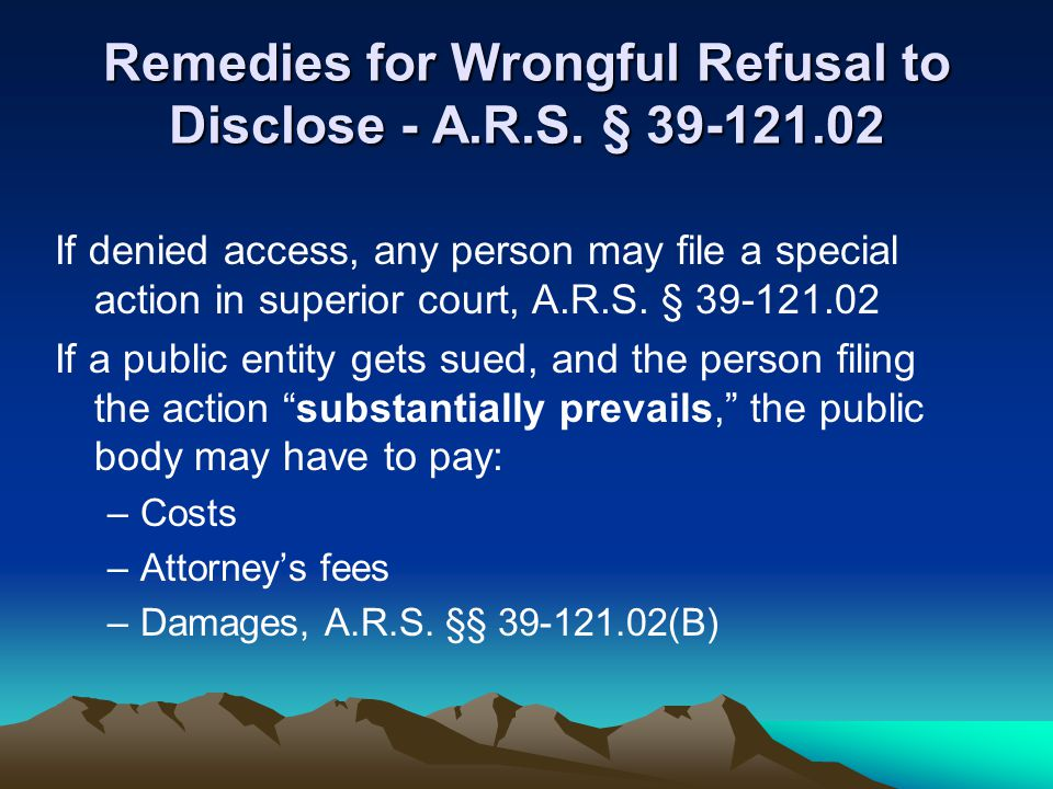 Remedies for Wrongful Refusal to Disclose - A.R.S. § 39-121.02 If denied access, any person may file a special action in superior court, A.R.S. § 39-1