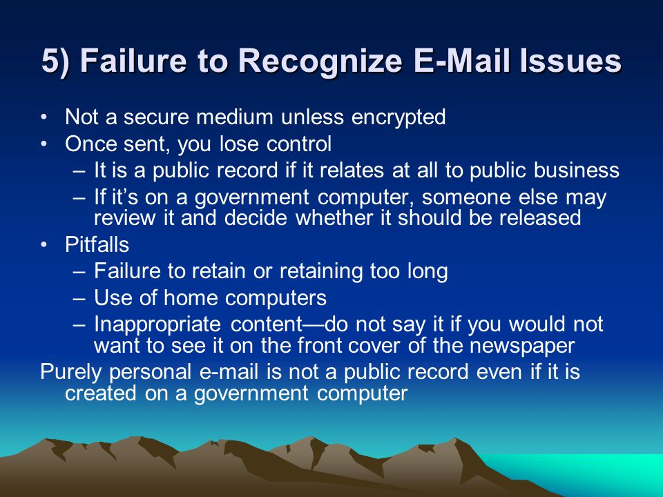 5) Failure to Recognize E-Mail Issues Not a secure medium unless encrypted Once sent, you lose control –It is a public record if it relates at all to