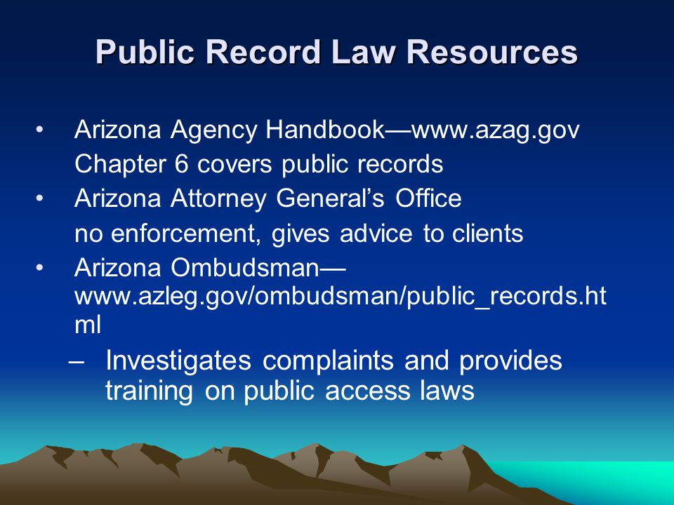 Public Record Law Resources Arizona Agency Handbook—www.azag.gov Chapter 6 covers public records Arizona Attorney General's Office no enforcement, giv