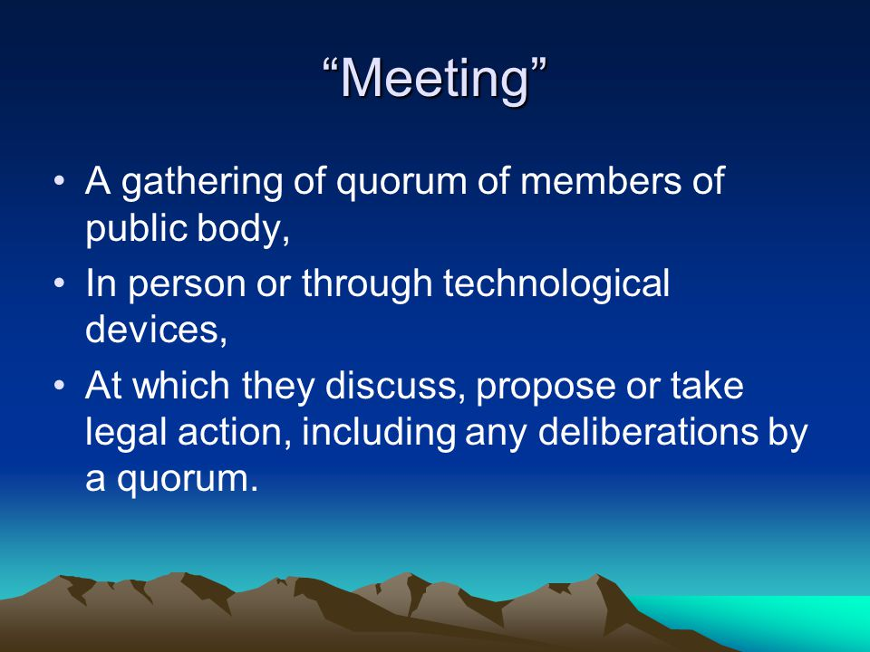 """Meeting"" A gathering of quorum of members of public body, In person or through technological devices, At which they discuss, propose or take legal ac"