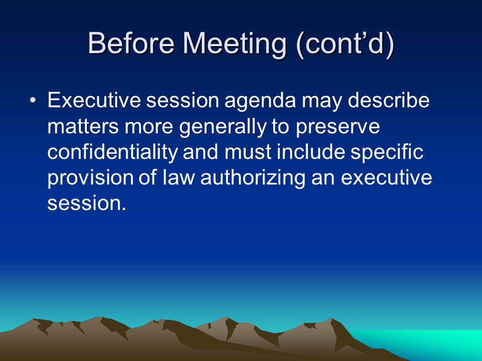 Before Meeting (cont'd) Executive session agenda may describe matters more generally to preserve confidentiality and must include specific provision o
