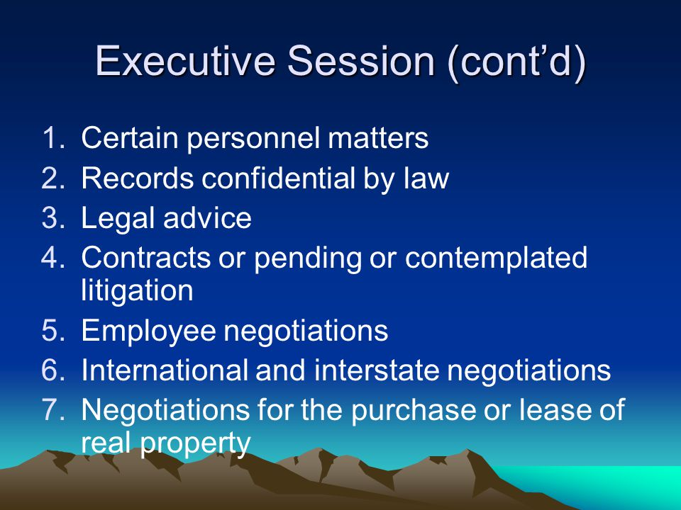 Executive Session (cont'd) 1.Certain personnel matters 2.Records confidential by law 3.Legal advice 4.Contracts or pending or contemplated litigation