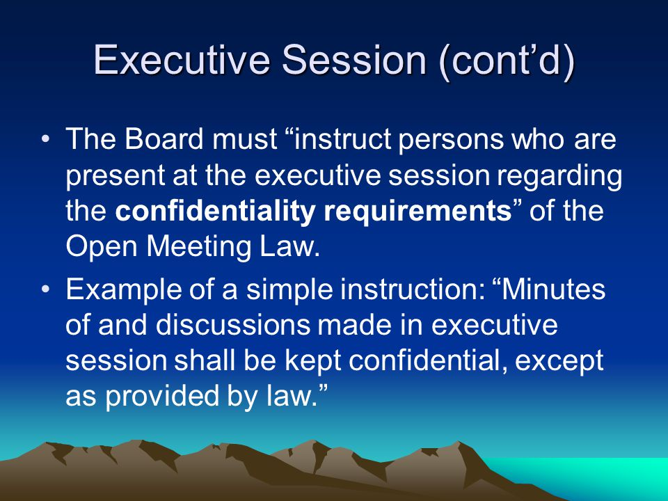 "Executive Session (cont'd) The Board must ""instruct persons who are present at the executive session regarding the confidentiality requirements"" of th"