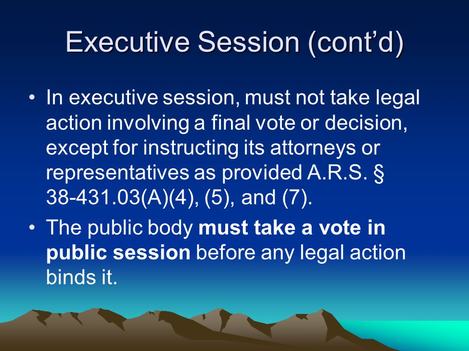 Executive Session (cont'd) In executive session, must not take legal action involving a final vote or decision, except for instructing its attorneys o