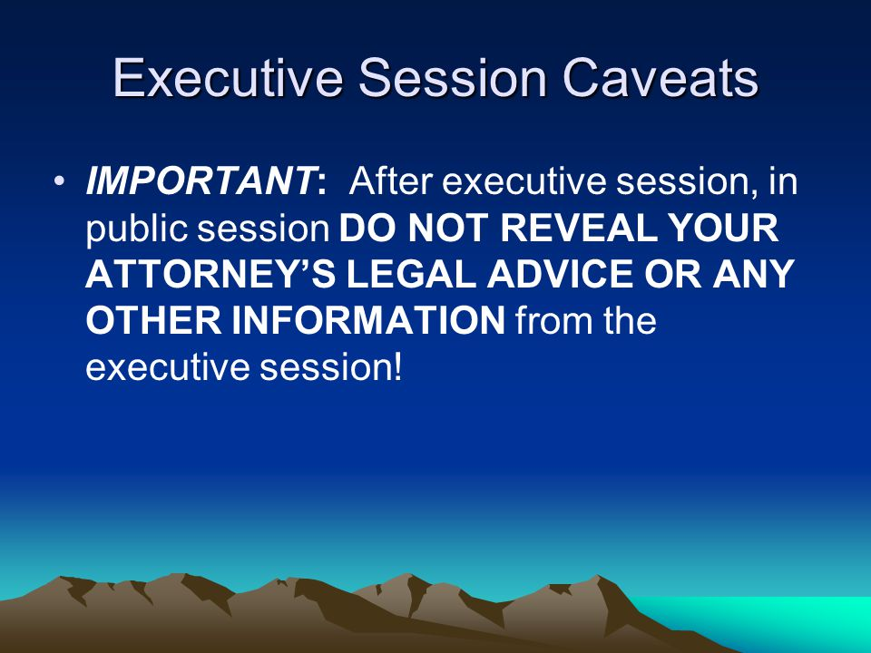 Executive Session Caveats IMPORTANT: After executive session, in public session DO NOT REVEAL YOUR ATTORNEY'S LEGAL ADVICE OR ANY OTHER INFORMATION fr