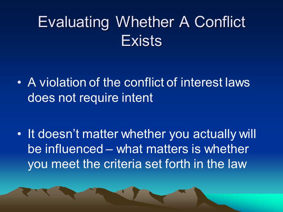 Evaluating Whether A Conflict Exists A violation of the conflict of interest laws does not require intent It doesn't matter whether you actually will