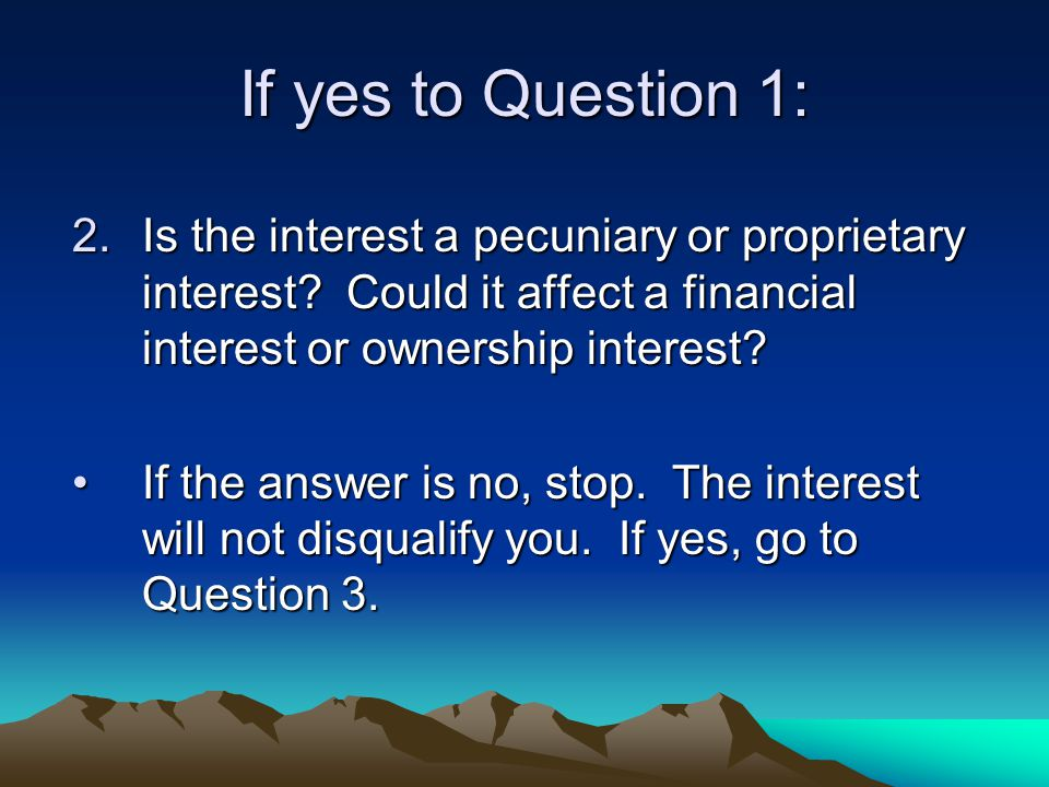 If yes to Question 1: 2.Is the interest a pecuniary or proprietary interest? Could it affect a financial interest or ownership interest? If the answer
