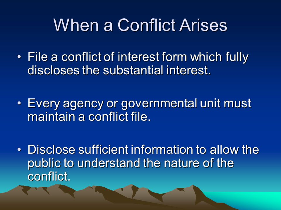 When a Conflict Arises File a conflict of interest form which fully discloses the substantial interest.File a conflict of interest form which fully di