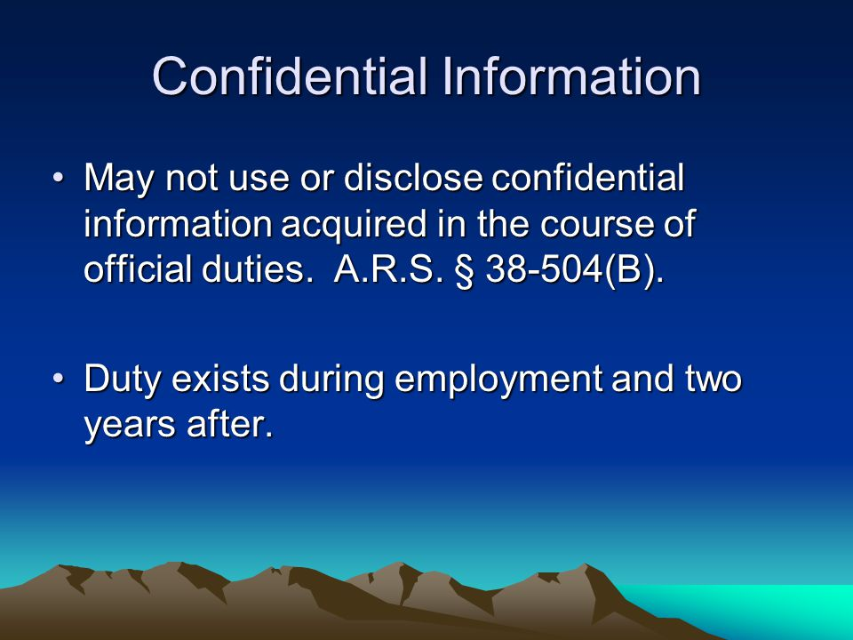 Confidential Information May not use or disclose confidential information acquired in the course of official duties. A.R.S. § 38-504(B).May not use or