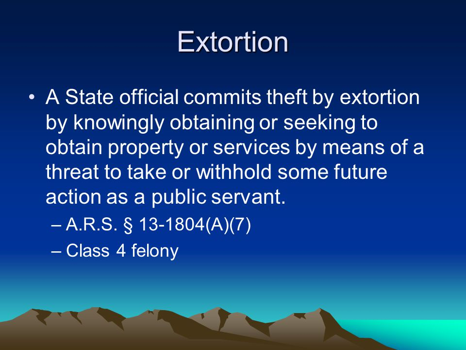 Extortion A State official commits theft by extortion by knowingly obtaining or seeking to obtain property or services by means of a threat to take or