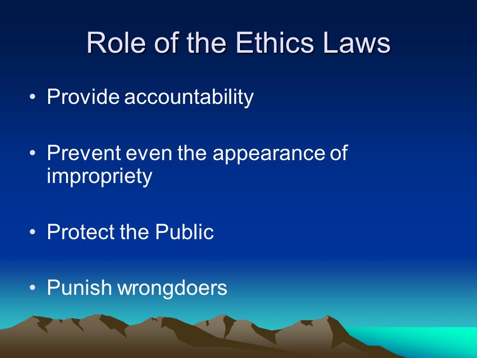 Role of the Ethics Laws Provide accountability Prevent even the appearance of impropriety Protect the Public Punish wrongdoers