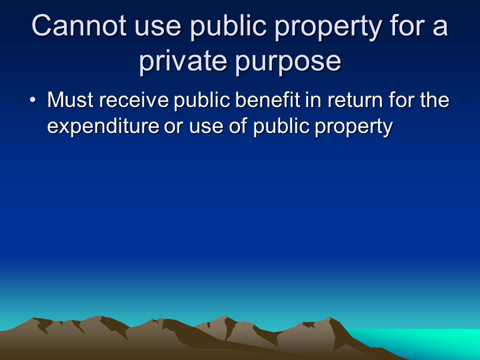 Cannot use public property for a private purpose Must receive public benefit in return for the expenditure or use of public propertyMust receive publi
