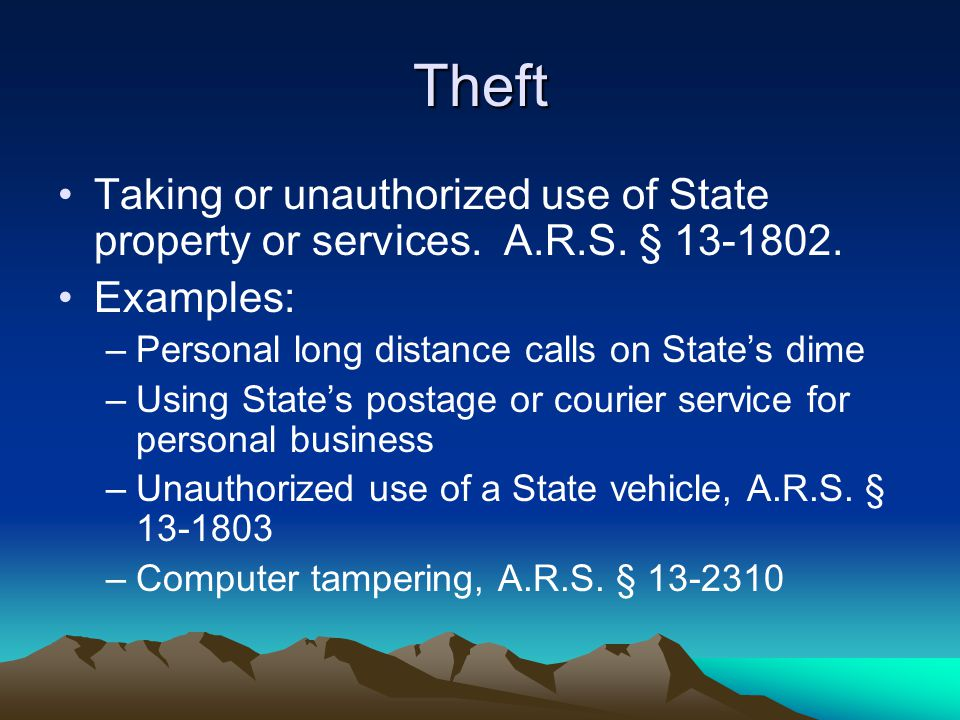 Theft Taking or unauthorized use of State property or services. A.R.S. § 13-1802. Examples: –Personal long distance calls on State's dime –Using State