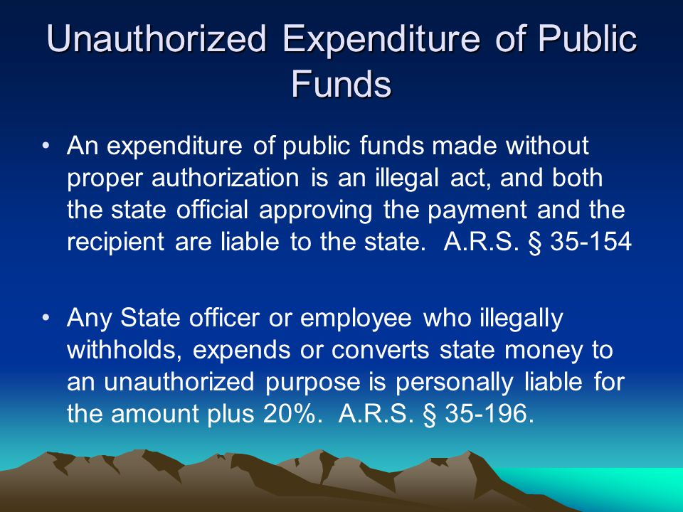Unauthorized Expenditure of Public Funds An expenditure of public funds made without proper authorization is an illegal act, and both the state offici