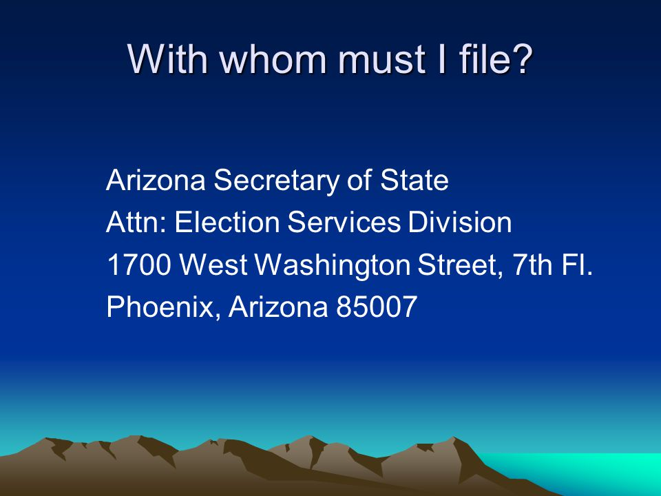 With whom must I file? Arizona Secretary of State Attn: Election Services Division 1700 West Washington Street, 7th Fl. Phoenix, Arizona 85007