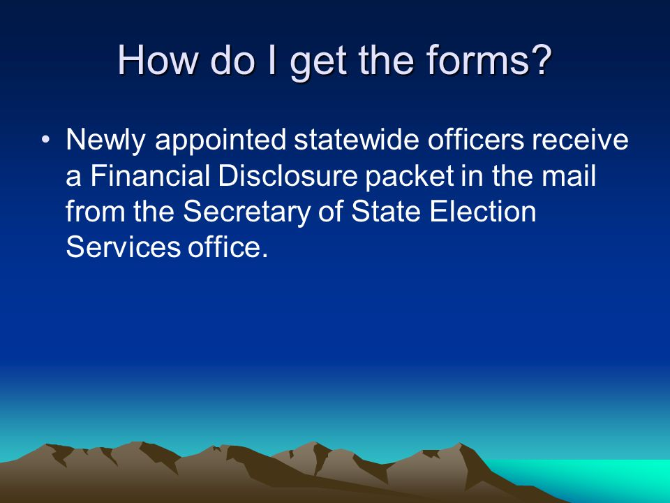 How do I get the forms? Newly appointed statewide officers receive a Financial Disclosure packet in the mail from the Secretary of State Election Serv