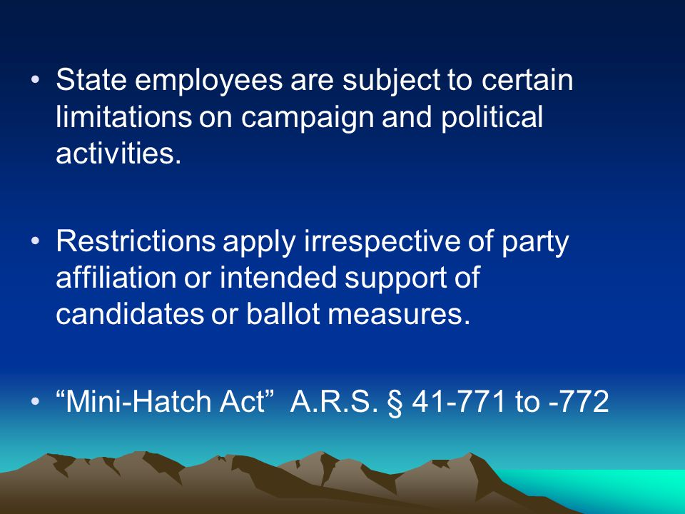 State employees are subject to certain limitations on campaign and political activities. Restrictions apply irrespective of party affiliation or inten