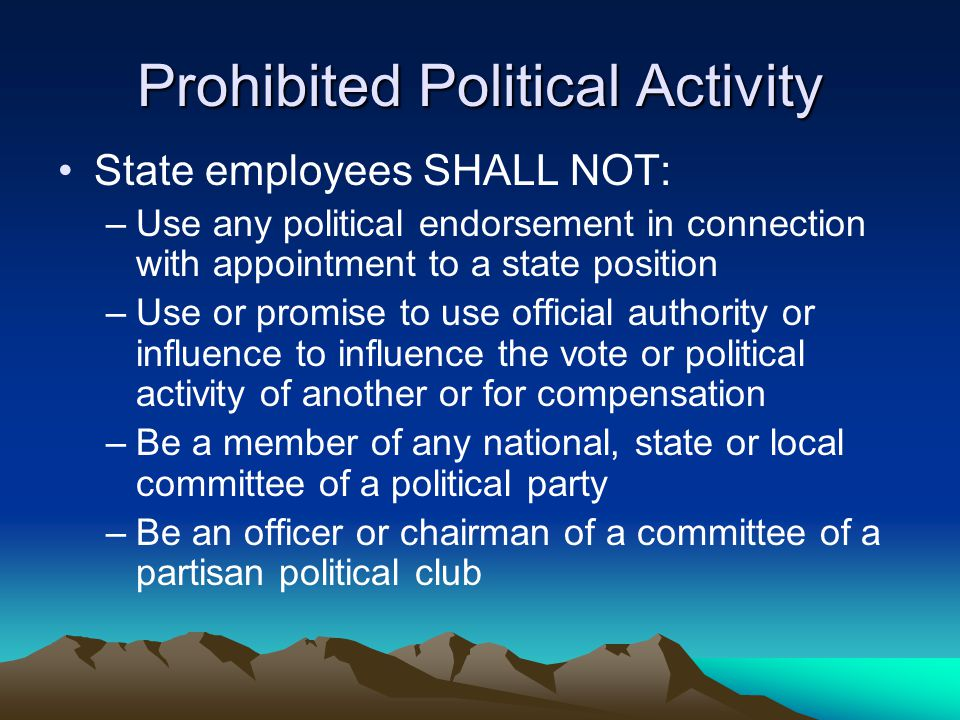 Prohibited Political Activity State employees SHALL NOT: –Use any political endorsement in connection with appointment to a state position –Use or pro