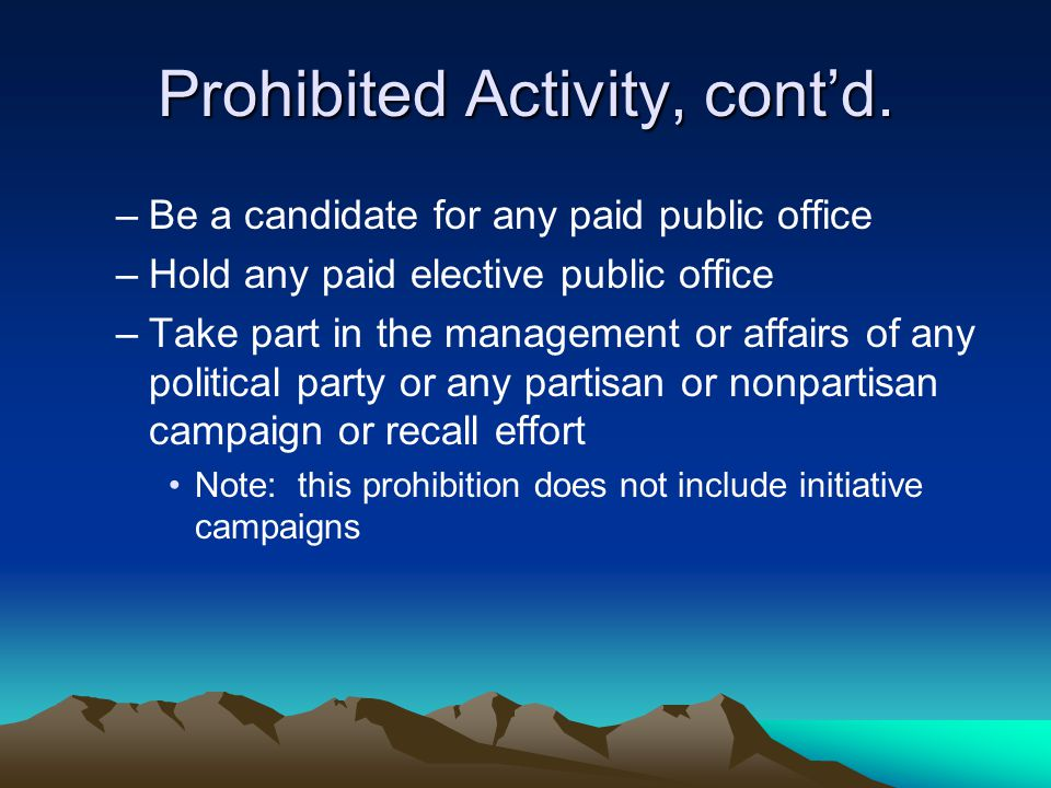 Prohibited Activity, cont'd. –Be a candidate for any paid public office –Hold any paid elective public office –Take part in the management or affairs