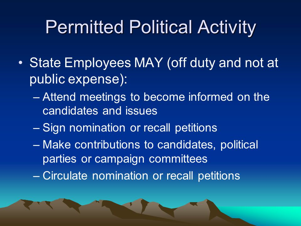 Permitted Political Activity State Employees MAY (off duty and not at public expense): –Attend meetings to become informed on the candidates and issues –Sign nomination or recall petitions –Make contributions to candidates, political parties or campaign committees –Circulate nomination or recall petitions
