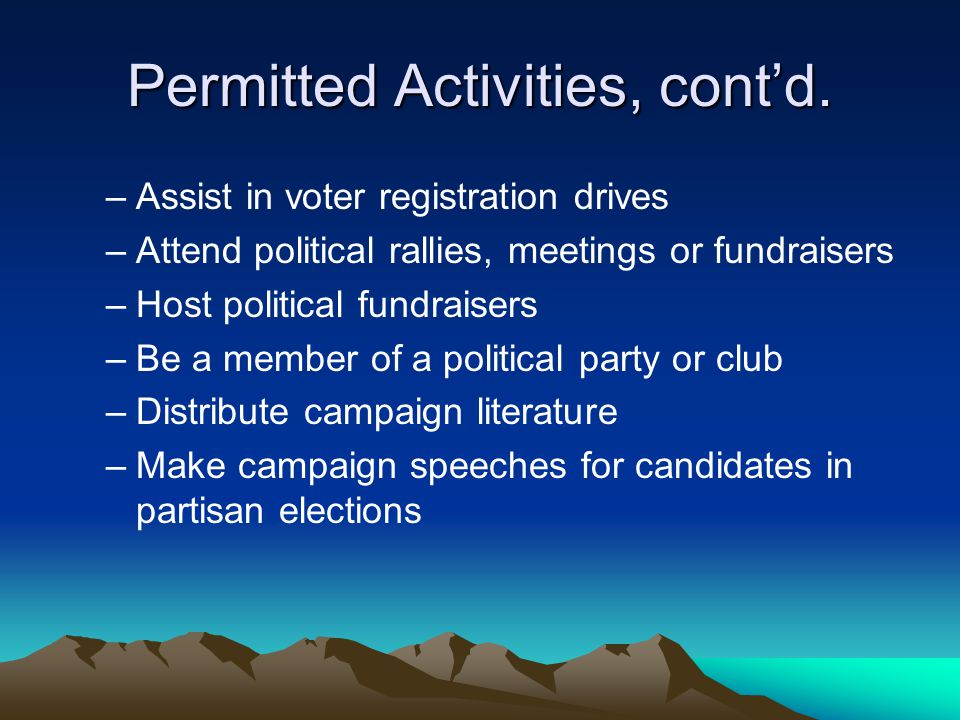 Permitted Activities, cont'd. –Assist in voter registration drives –Attend political rallies, meetings or fundraisers –Host political fundraisers –Be