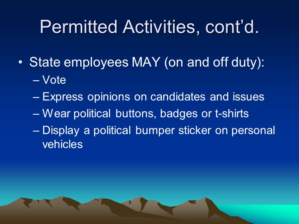 Permitted Activities, cont'd. State employees MAY (on and off duty): –Vote –Express opinions on candidates and issues –Wear political buttons, badges