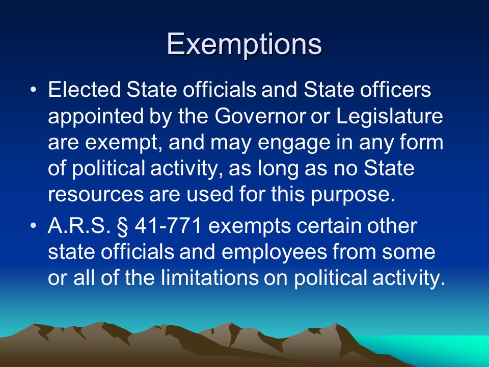 Exemptions Elected State officials and State officers appointed by the Governor or Legislature are exempt, and may engage in any form of political act