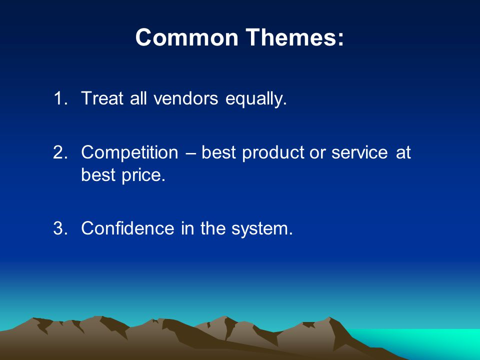 Common Themes: 1.Treat all vendors equally. 2.Competition – best product or service at best price. 3.Confidence in the system.