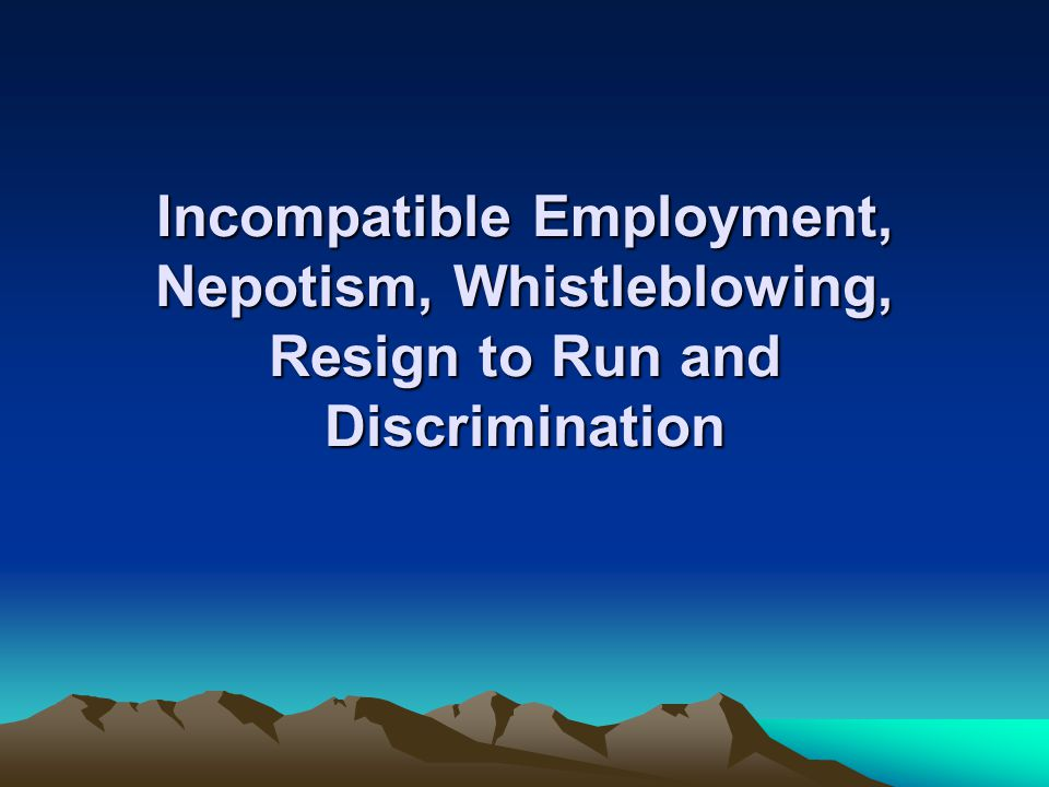 Incompatible Employment, Nepotism, Whistleblowing, Resign to Run and Discrimination