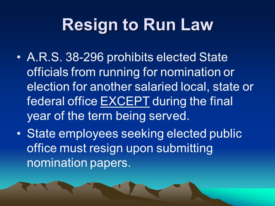 Resign to Run Law A.R.S. 38-296 prohibits elected State officials from running for nomination or election for another salaried local, state or federal