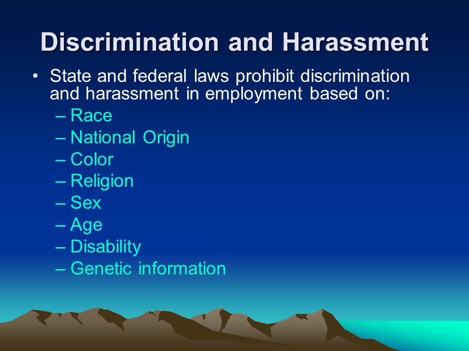 Discrimination and Harassment State and federal laws prohibit discrimination and harassment in employment based on: –Race –National Origin –Color –Rel