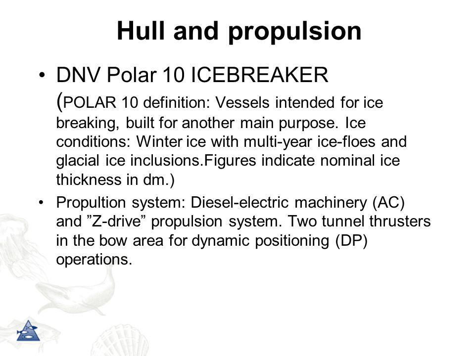 Hull and propulsion DNV Polar 10 ICEBREAKER ( POLAR 10 definition: Vessels intended for ice breaking, built for another main purpose.