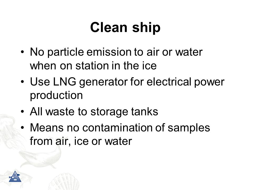 Clean ship No particle emission to air or water when on station in the ice Use LNG generator for electrical power production All waste to storage tanks Means no contamination of samples from air, ice or water