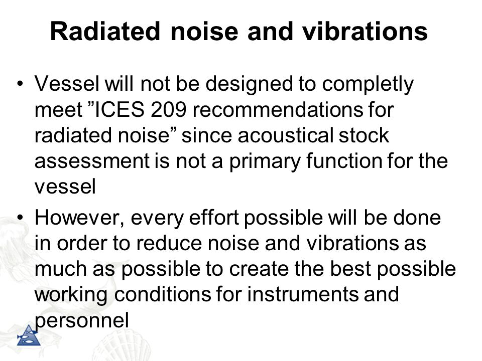 Radiated noise and vibrations Vessel will not be designed to completly meet ICES 209 recommendations for radiated noise since acoustical stock assessment is not a primary function for the vessel However, every effort possible will be done in order to reduce noise and vibrations as much as possible to create the best possible working conditions for instruments and personnel