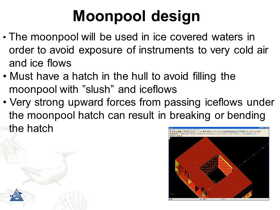 Moonpool design The moonpool will be used in ice covered waters in order to avoid exposure of instruments to very cold air and ice flows Must have a hatch in the hull to avoid filling the moonpool with slush and iceflows Very strong upward forces from passing iceflows under the moonpool hatch can result in breaking or bending the hatch