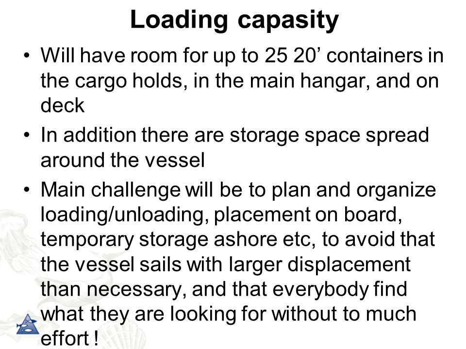 Loading capasity Will have room for up to 25 20' containers in the cargo holds, in the main hangar, and on deck In addition there are storage space spread around the vessel Main challenge will be to plan and organize loading/unloading, placement on board, temporary storage ashore etc, to avoid that the vessel sails with larger displacement than necessary, and that everybody find what they are looking for without to much effort !