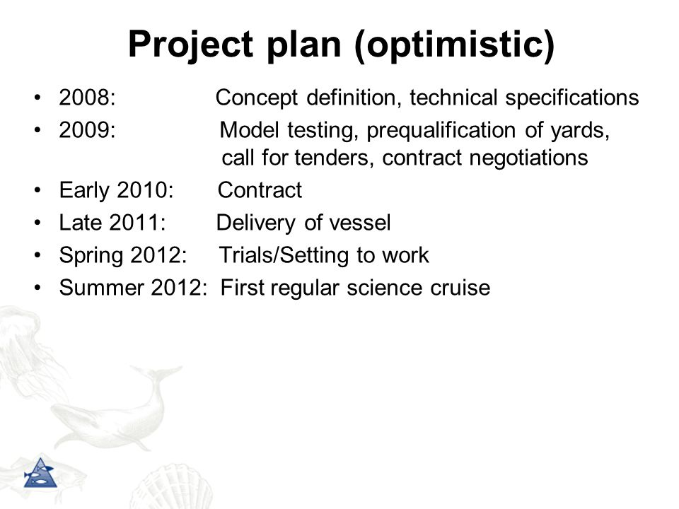 Project plan (optimistic) 2008: Concept definition, technical specifications 2009: Model testing, prequalification of yards, call for tenders, contract negotiations Early 2010: Contract Late 2011: Delivery of vessel Spring 2012: Trials/Setting to work Summer 2012: First regular science cruise