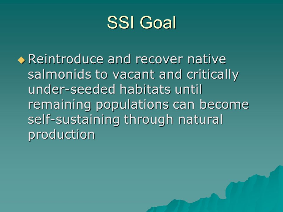 SSI Goal  Reintroduce and recover native salmonids to vacant and critically under-seeded habitats until remaining populations can become self-sustaining through natural production