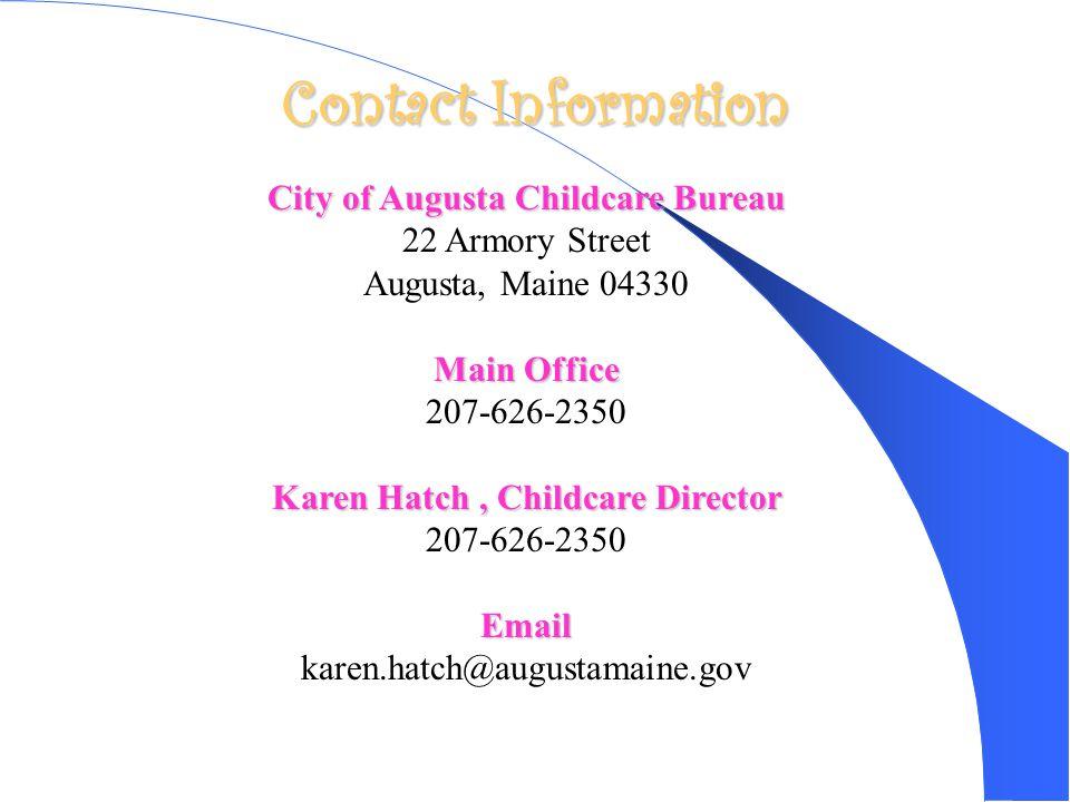 Contact Information City of Augusta Childcare Bureau 22 Armory Street Augusta, Maine 04330 Main Office 207-626-2350 Karen Hatch, Childcare Director 207-626-2350Email karen.hatch@augustamaine.gov