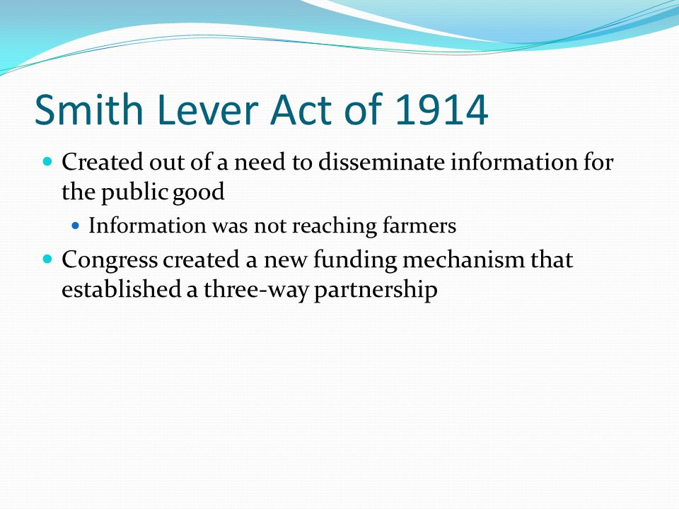 Smith Lever Act of 1914 Created out of a need to disseminate information for the public good Information was not reaching farmers Congress created a new funding mechanism that established a three-way partnership