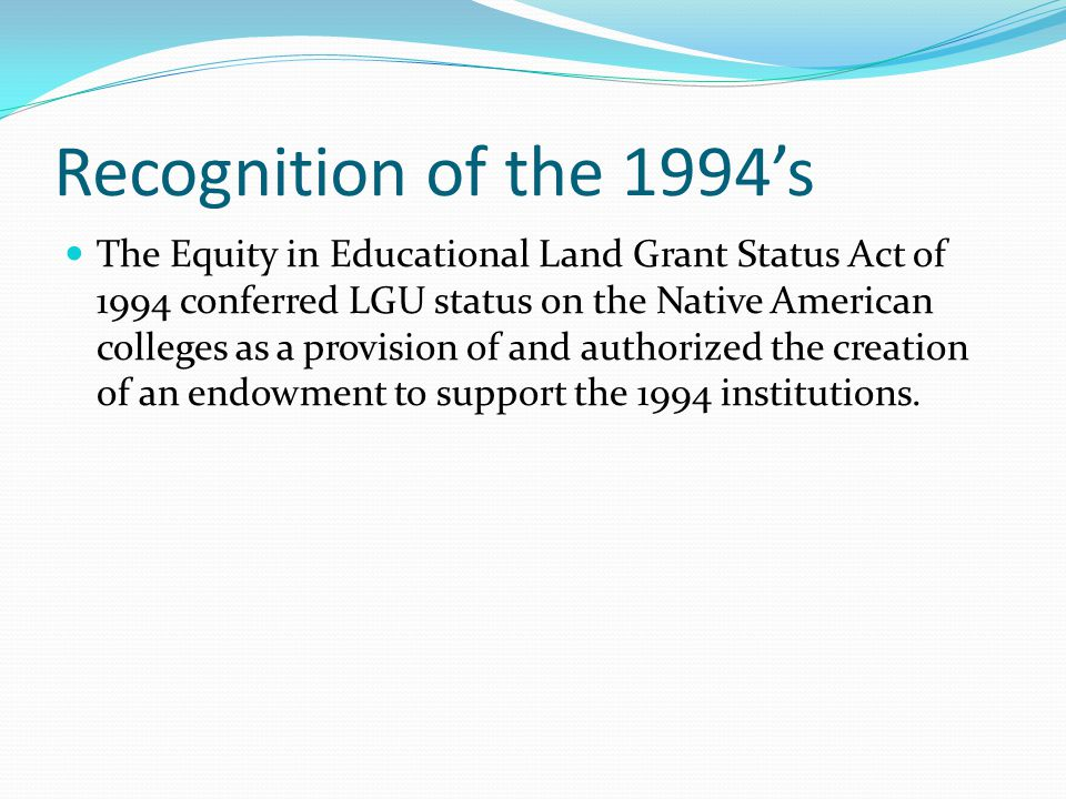 Recognition of the 1994's The Equity in Educational Land Grant Status Act of 1994 conferred LGU status on the Native American colleges as a provision of and authorized the creation of an endowment to support the 1994 institutions.
