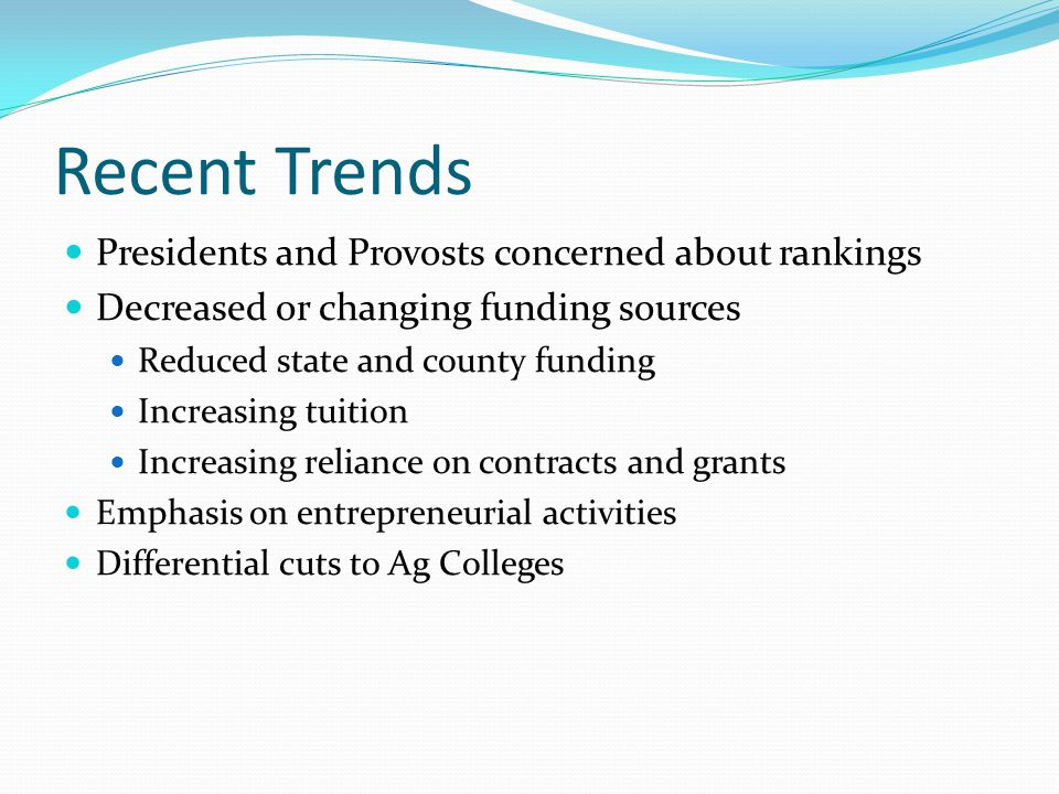 Recent Trends Presidents and Provosts concerned about rankings Decreased or changing funding sources Reduced state and county funding Increasing tuition Increasing reliance on contracts and grants Emphasis on entrepreneurial activities Differential cuts to Ag Colleges