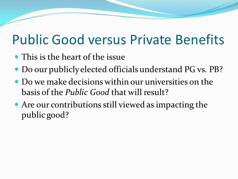 Public Good versus Private Benefits This is the heart of the issue Do our publicly elected officials understand PG vs.