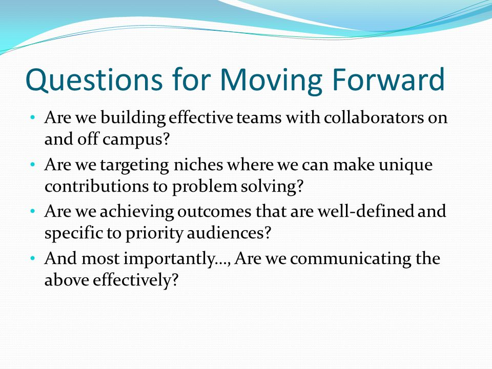 Questions for Moving Forward Are we building effective teams with collaborators on and off campus.