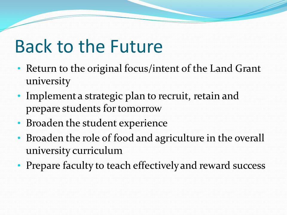 Back to the Future Return to the original focus/intent of the Land Grant university Implement a strategic plan to recruit, retain and prepare students for tomorrow Broaden the student experience Broaden the role of food and agriculture in the overall university curriculum Prepare faculty to teach effectively and reward success