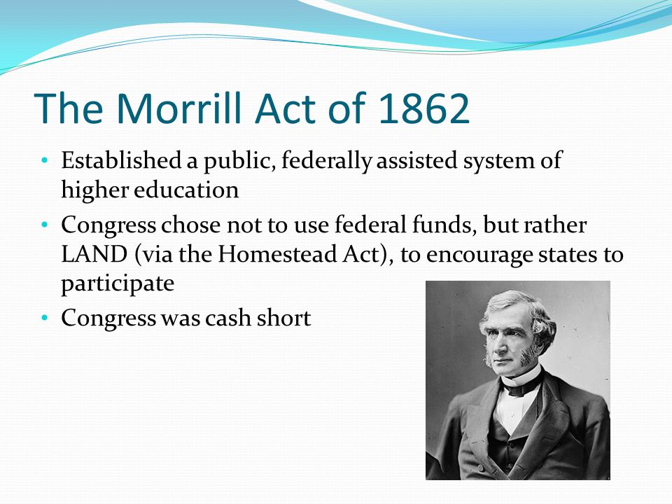 The Morrill Act of 1862 Established a public, federally assisted system of higher education Congress chose not to use federal funds, but rather LAND (via the Homestead Act), to encourage states to participate Congress was cash short