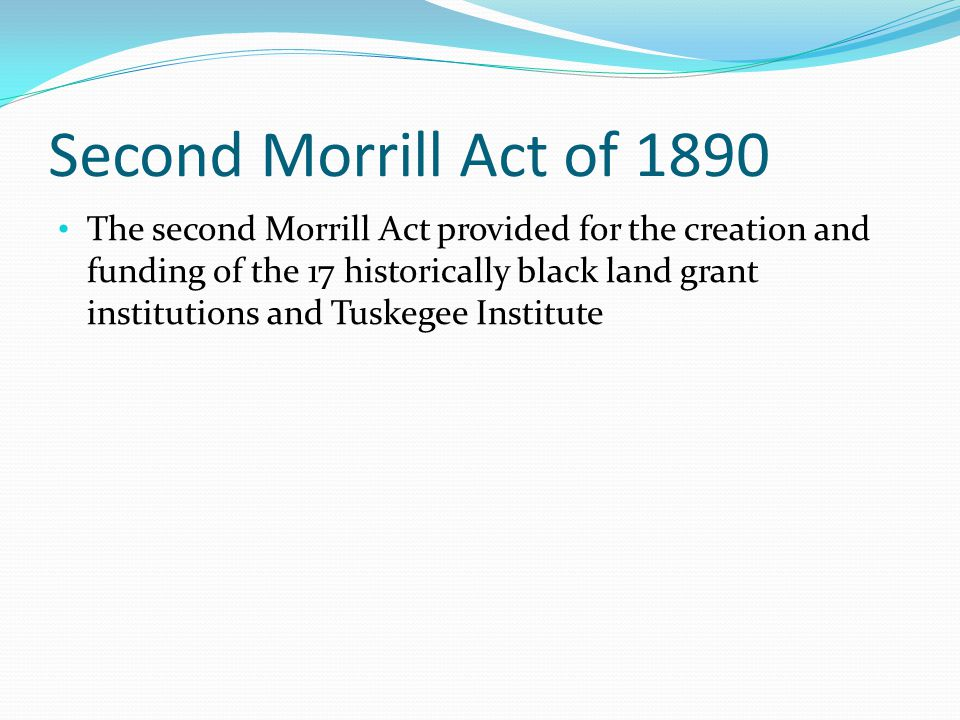 Second Morrill Act of 1890 The second Morrill Act provided for the creation and funding of the 17 historically black land grant institutions and Tuskegee Institute