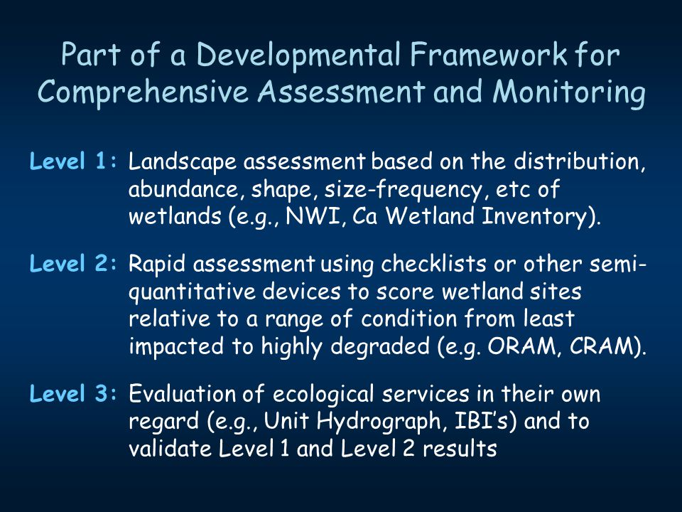 Level 1: Landscape assessment based on the distribution, abundance, shape, size-frequency, etc of wetlands (e.g., NWI, Ca Wetland Inventory). Level 2: